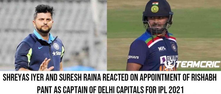 Shreyas Iyer and Suresh Raina reacted on appointment of Rishabh Pant as captain of Delhi Capitals for IPL 2021