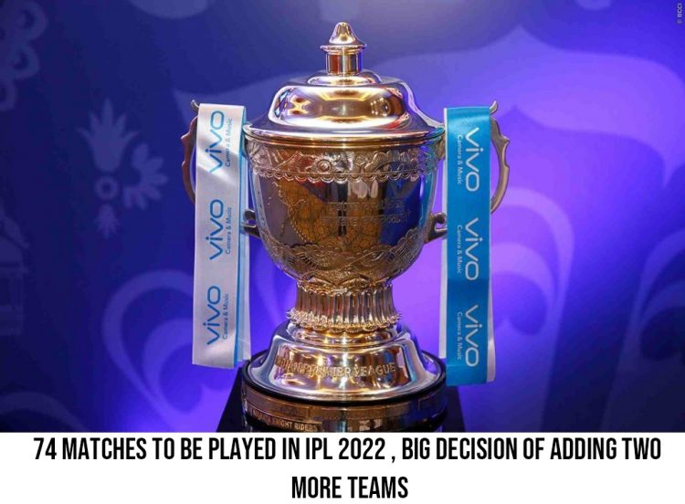 74 matches to be played in IPL 2022 , big decision of adding two more teams
